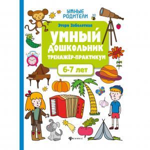 Книга  Умные родители «Умный дошкольник. 6-7 лет: тренажер-практикум» 0+ Феникс
